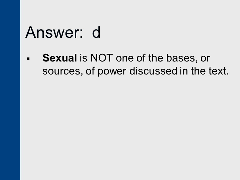 Answer: d Sexual is NOT one of the bases, or sources, of power discussed in the text.