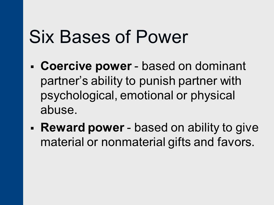 Six Bases of Power Coercive power - based on dominant partner's ability to punish partner with psychological, emotional or physical abuse.