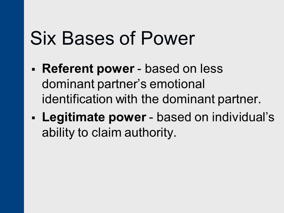 Six Bases of Power Referent power - based on less dominant partner's emotional identification with the dominant partner.