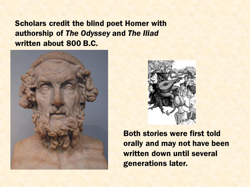 Scholars credit the blind poet Homer with authorship of The Odyssey and The Iliad written about 800 B.C.