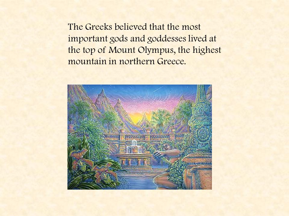 The Greeks believed that the most important gods and goddesses lived at the top of Mount Olympus, the highest mountain in northern Greece.