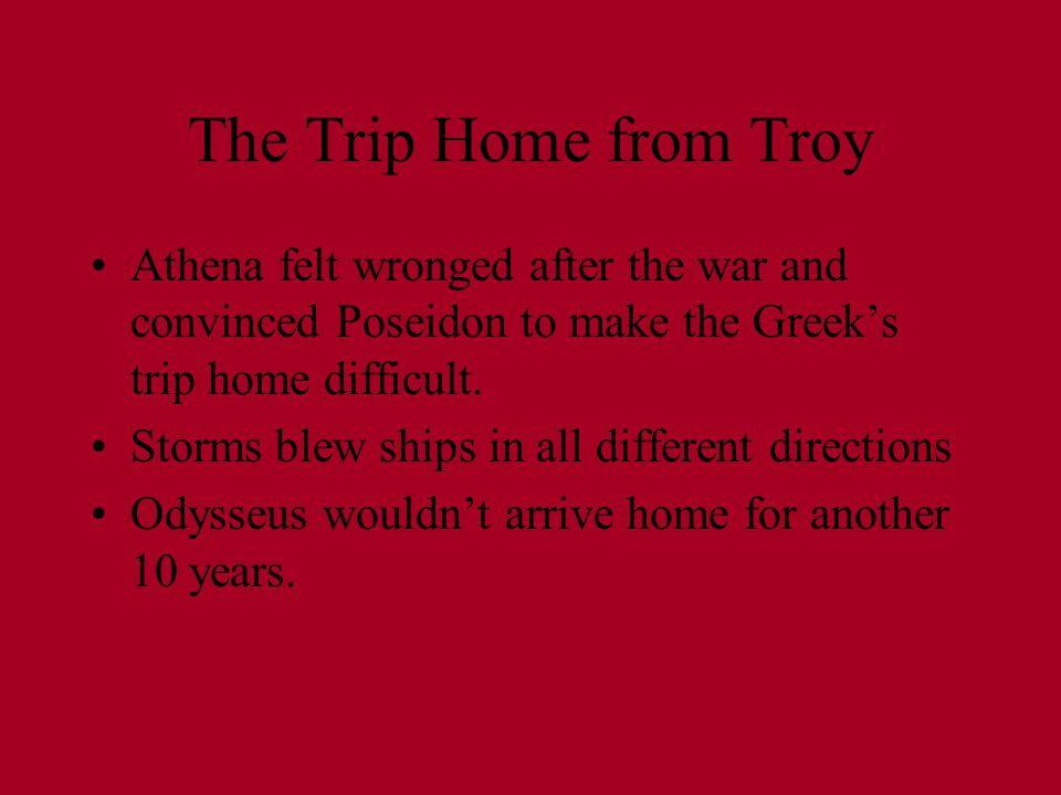 The Trip Home from Troy Athena felt wronged after the war and convinced Poseidon to make the Greek's trip home difficult.