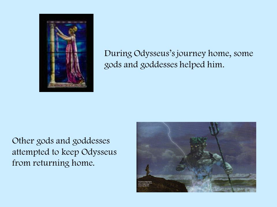 During Odysseus's journey home, some gods and goddesses helped him.
