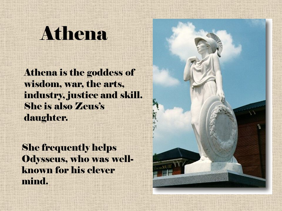 Athena Athena is the goddess of wisdom, war, the arts, industry, justice and skill. She is also Zeus's daughter.