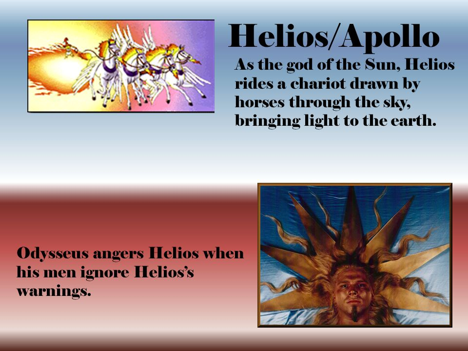 Helios/Apollo As the god of the Sun, Helios rides a chariot drawn by horses through the sky, bringing light to the earth.