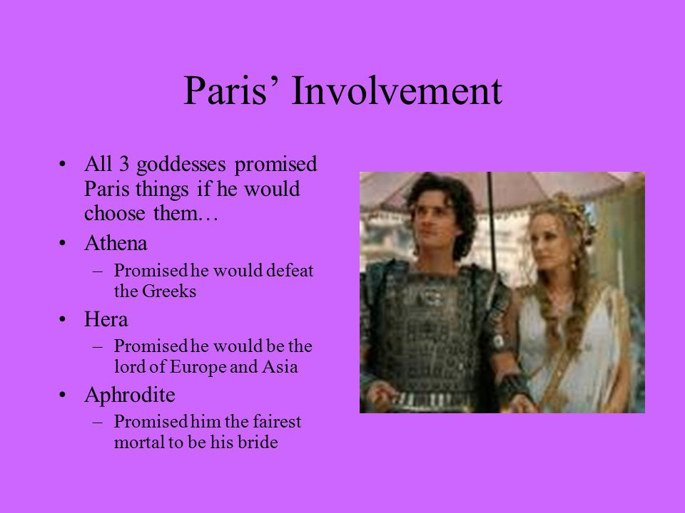 Paris' Involvement All 3 goddesses promised Paris things if he would choose them… Athena. Promised he would defeat the Greeks.