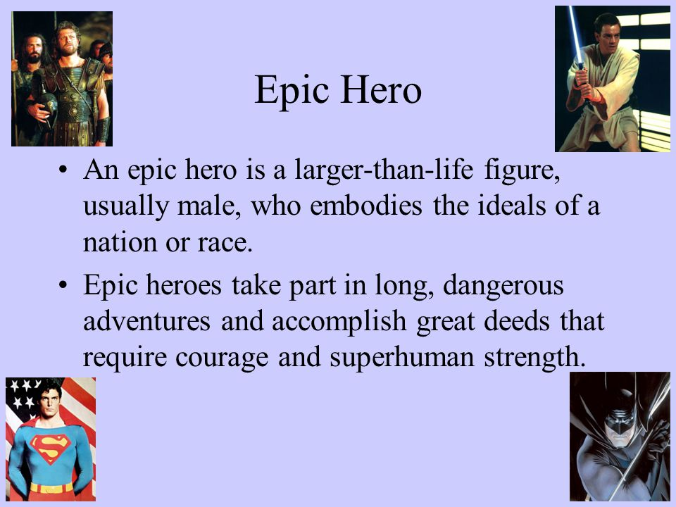 Epic Hero An epic hero is a larger-than-life figure, usually male, who embodies the ideals of a nation or race.
