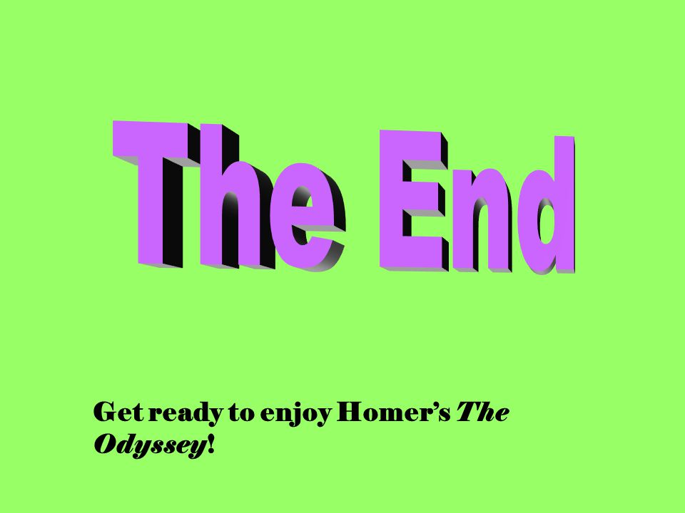 The End Get ready to enjoy Homer's The Odyssey!