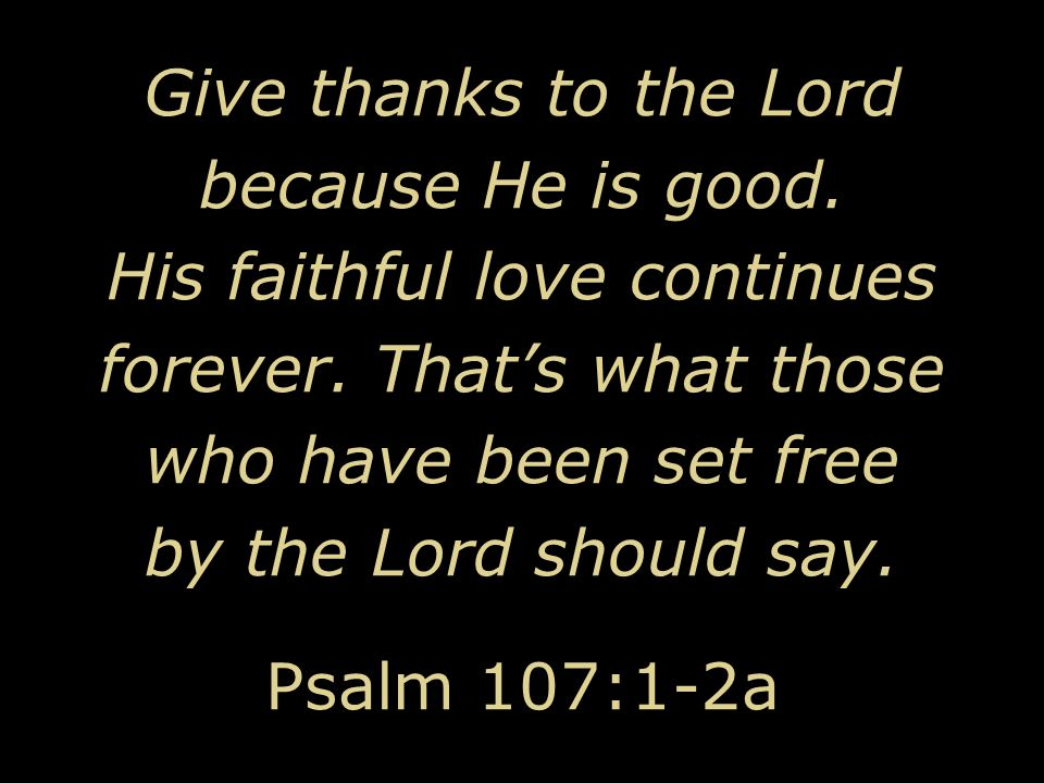 Give thanks to the Lord because He is good