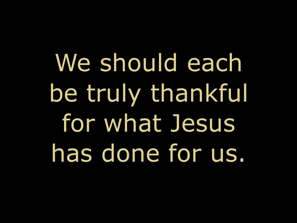 We should each be truly thankful for what Jesus has done for us.