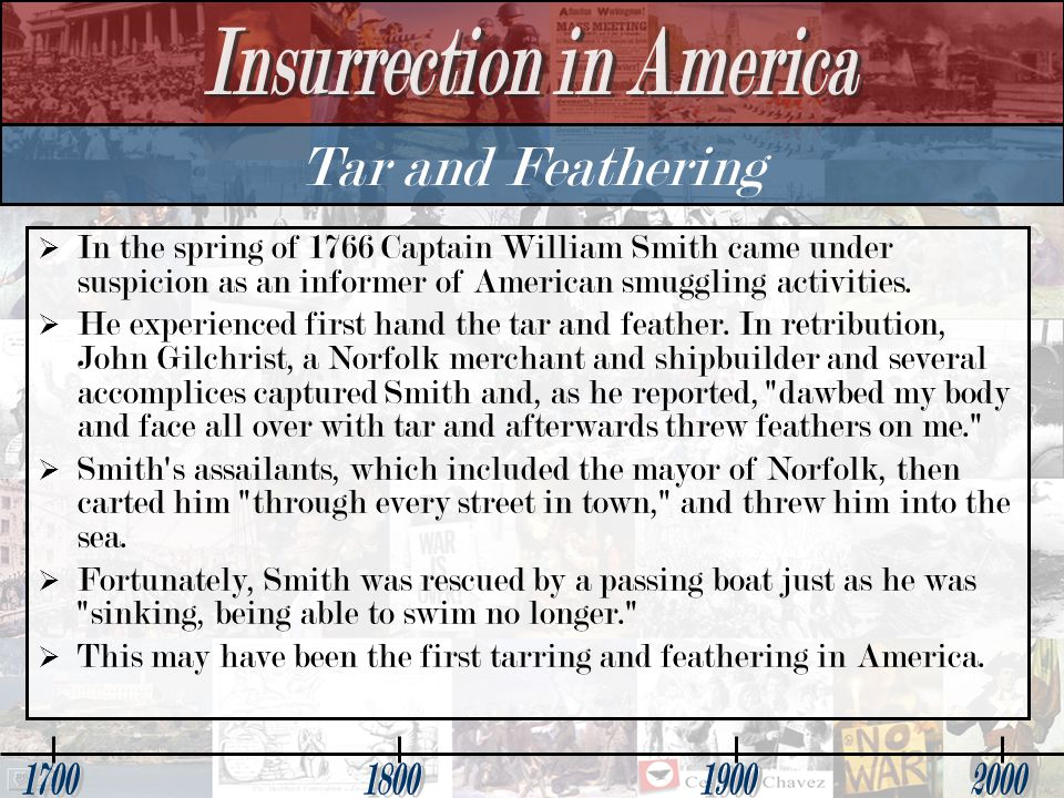 Tar and Feathering In the spring of 1766 Captain William Smith came under suspicion as an informer of American smuggling activities.