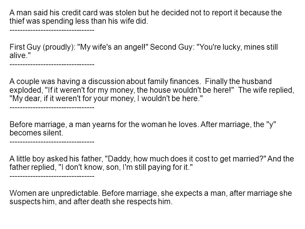 A man said his credit card was stolen but he decided not to report it because the thief was spending less than his wife did.