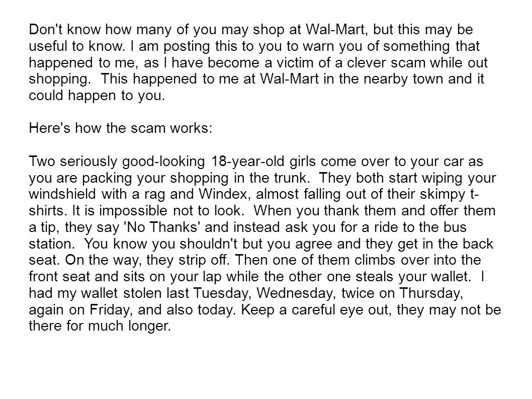 Don t know how many of you may shop at Wal-Mart, but this may be useful to know. I am posting this to you to warn you of something that happened to me, as I have become a victim of a clever scam while out shopping. This happened to me at Wal-Mart in the nearby town and it could happen to you.