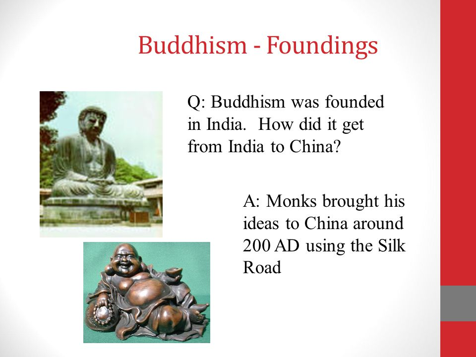 Buddhism - Foundings Q: Buddhism was founded in India. How did it get from India to China
