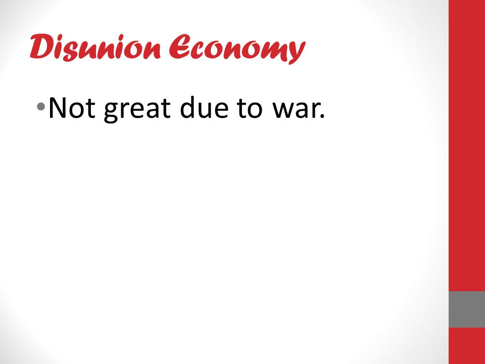 Disunion Economy Not great due to war.