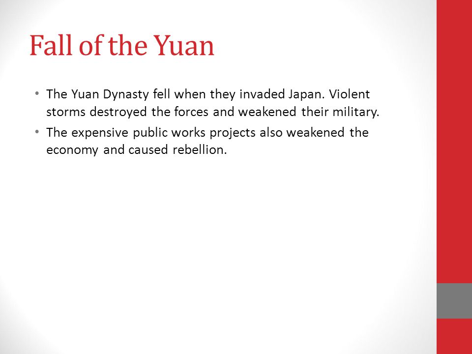 Fall of the Yuan The Yuan Dynasty fell when they invaded Japan. Violent storms destroyed the forces and weakened their military.