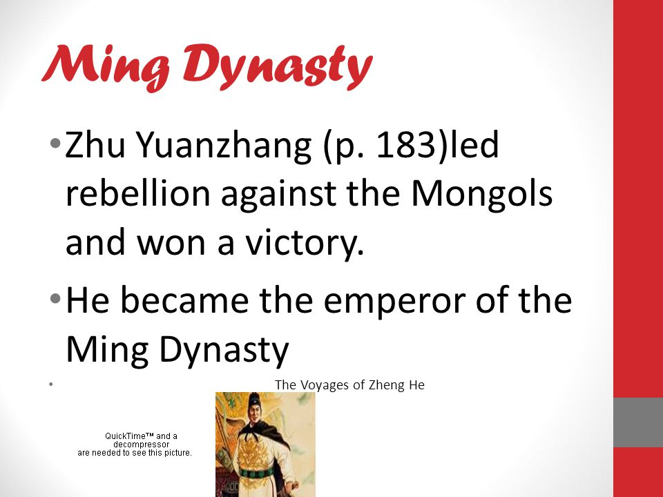 Ming Dynasty Zhu Yuanzhang (p. 183)led rebellion against the Mongols and won a victory. He became the emperor of the Ming Dynasty.