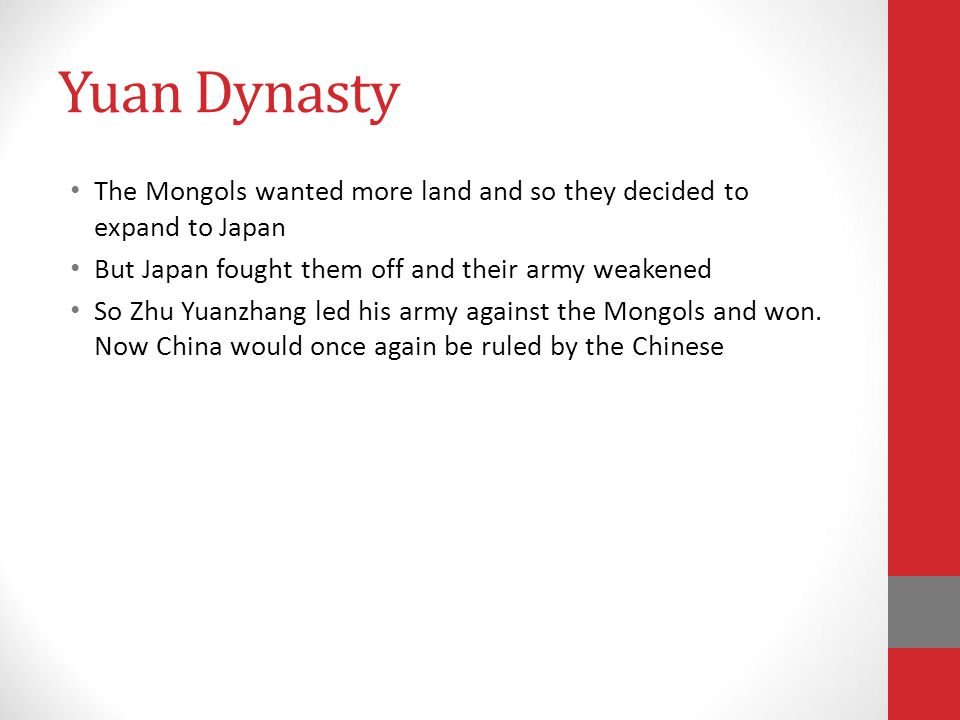Yuan Dynasty The Mongols wanted more land and so they decided to expand to Japan. But Japan fought them off and their army weakened.