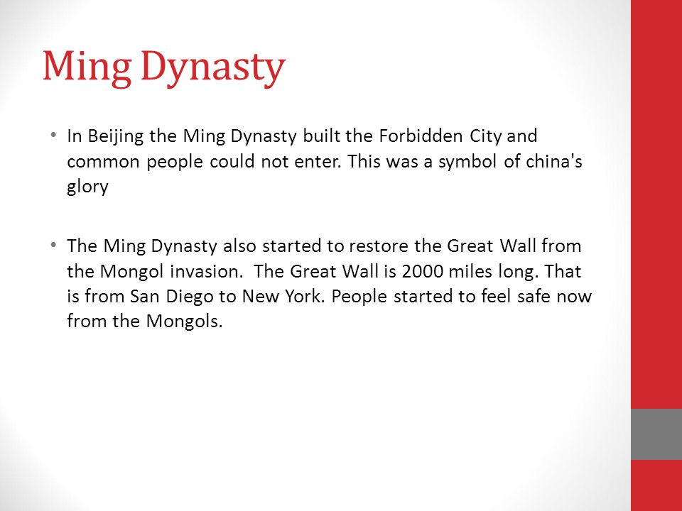 Ming Dynasty In Beijing the Ming Dynasty built the Forbidden City and common people could not enter. This was a symbol of china s glory.
