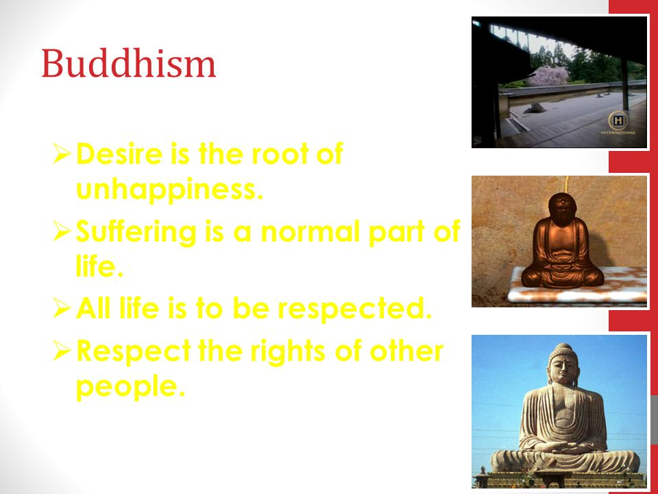 Buddhism Desire is the root of unhappiness.