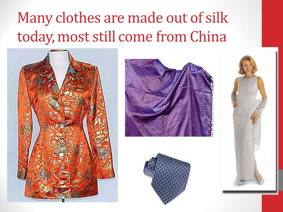 Many clothes are made out of silk today, most still come from China