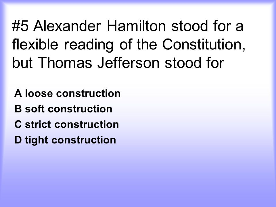 #5 Alexander Hamilton stood for a flexible reading of the Constitution, but Thomas Jefferson stood for
