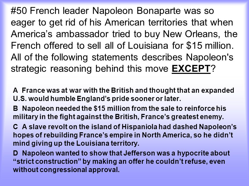 #50 French leader Napoleon Bonaparte was so eager to get rid of his American territories that when America's ambassador tried to buy New Orleans, the French offered to sell all of Louisiana for $15 million. All of the following statements describes Napoleon s strategic reasoning behind this move EXCEPT
