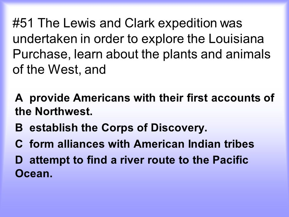 #51 The Lewis and Clark expedition was undertaken in order to explore the Louisiana Purchase, learn about the plants and animals of the West, and