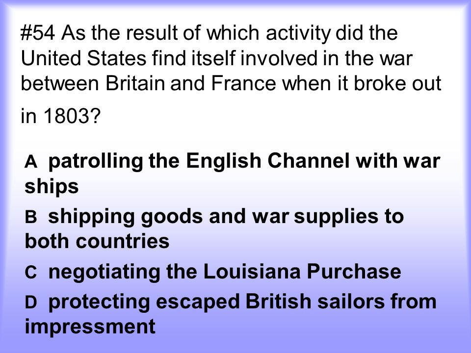 #54 As the result of which activity did the United States find itself involved in the war between Britain and France when it broke out in 1803