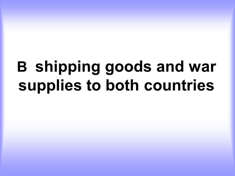 B shipping goods and war supplies to both countries