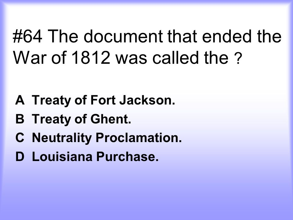 #64 The document that ended the War of 1812 was called the