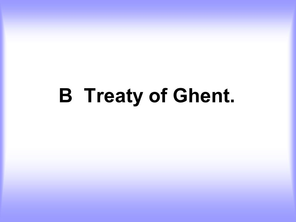 B Treaty of Ghent.