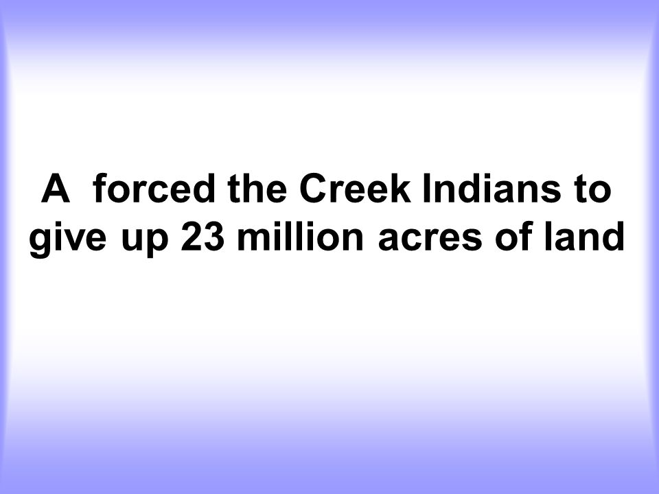 A forced the Creek Indians to give up 23 million acres of land