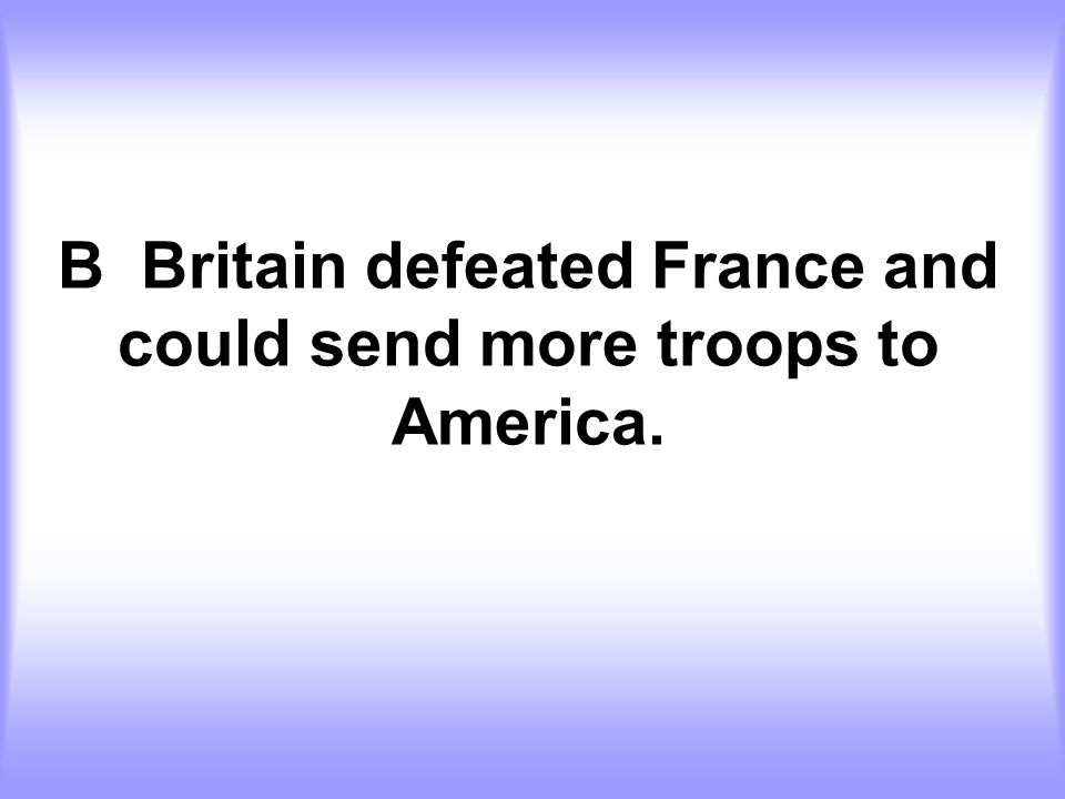 B Britain defeated France and could send more troops to America.