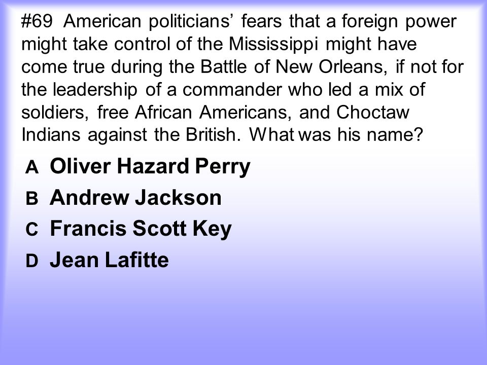 #69 American politicians' fears that a foreign power might take control of the Mississippi might have come true during the Battle of New Orleans, if not for the leadership of a commander who led a mix of soldiers, free African Americans, and Choctaw Indians against the British. What was his name