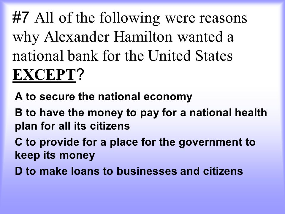#7 All of the following were reasons why Alexander Hamilton wanted a national bank for the United States EXCEPT