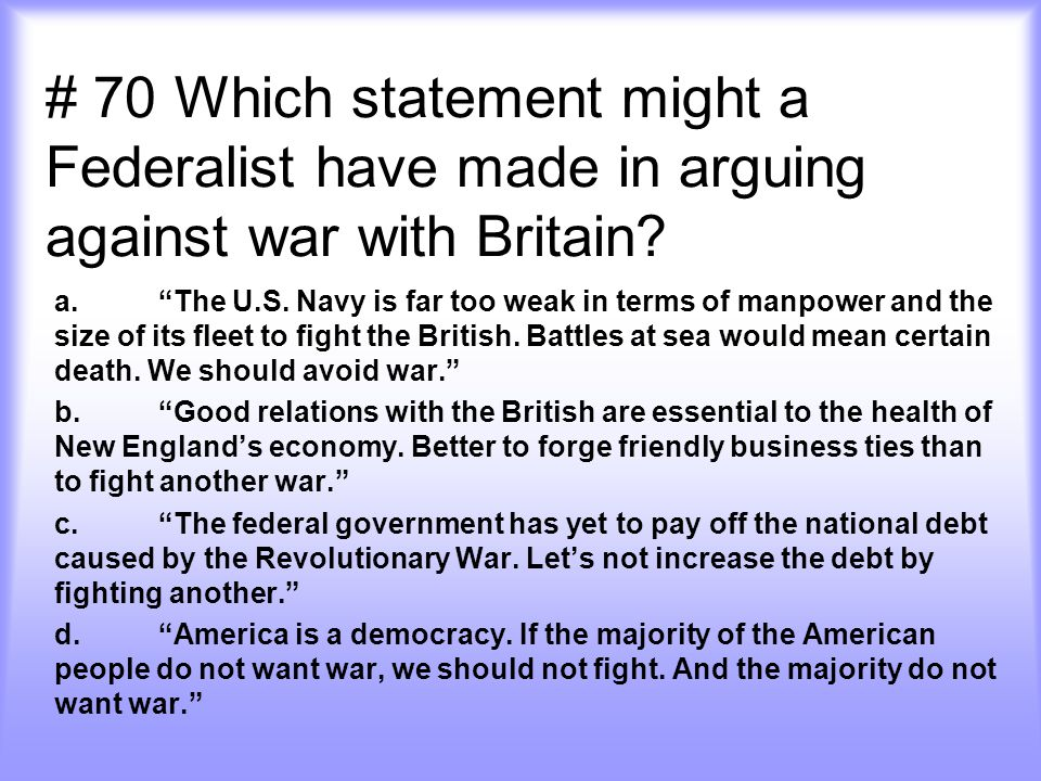 # 70 Which statement might a Federalist have made in arguing against war with Britain