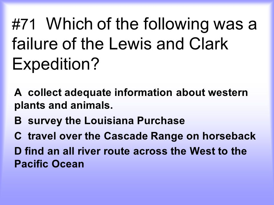 #71 Which of the following was a failure of the Lewis and Clark Expedition