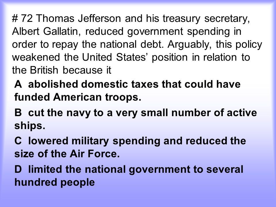 # 72 Thomas Jefferson and his treasury secretary, Albert Gallatin, reduced government spending in order to repay the national debt. Arguably, this policy weakened the United States' position in relation to the British because it