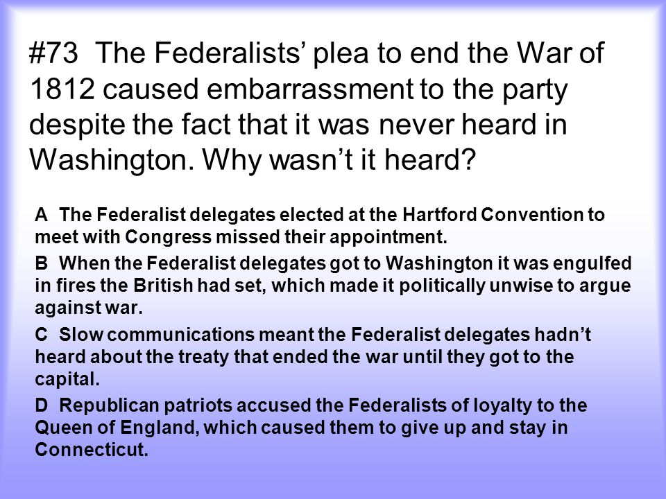 #73 The Federalists' plea to end the War of 1812 caused embarrassment to the party despite the fact that it was never heard in Washington. Why wasn't it heard