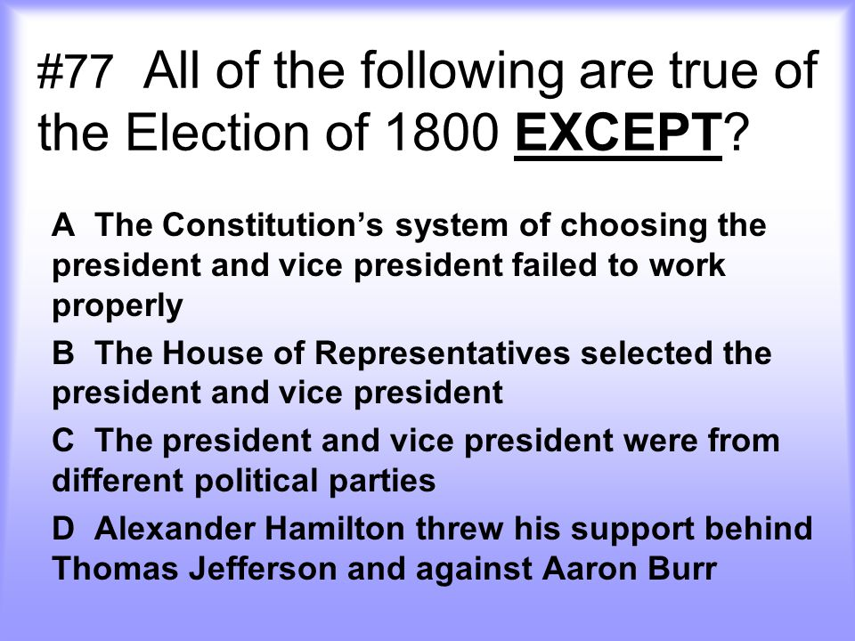 #77 All of the following are true of the Election of 1800 EXCEPT