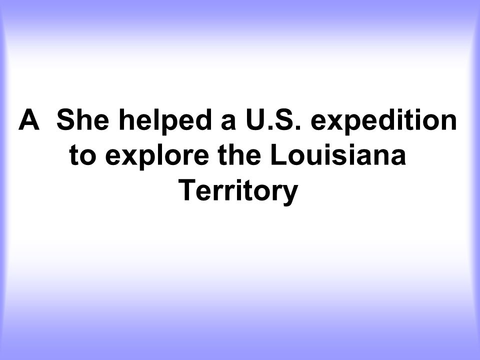 A She helped a U.S. expedition to explore the Louisiana Territory