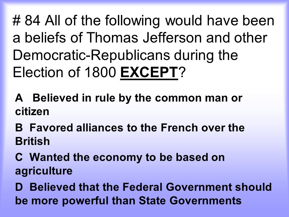 # 84 All of the following would have been a beliefs of Thomas Jefferson and other Democratic-Republicans during the Election of 1800 EXCEPT