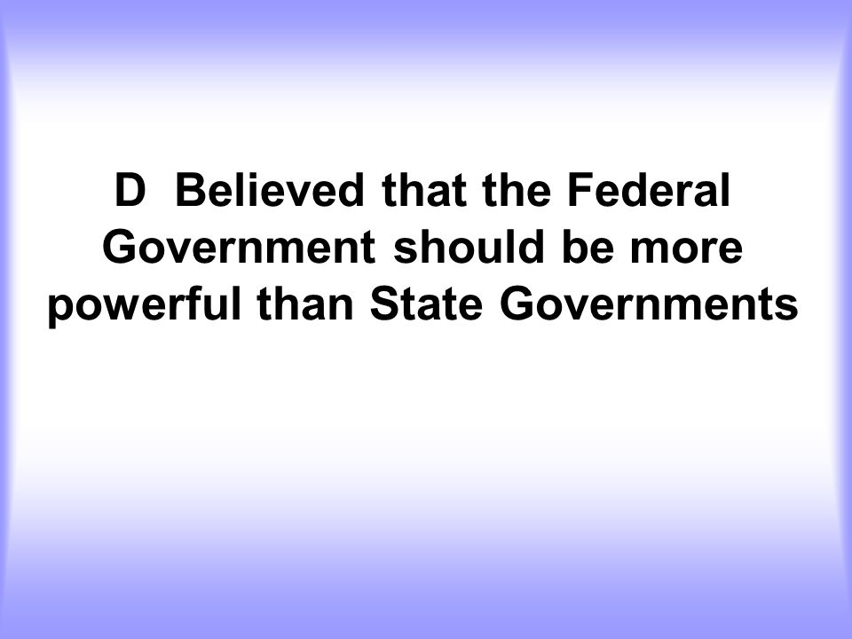 D Believed that the Federal Government should be more powerful than State Governments