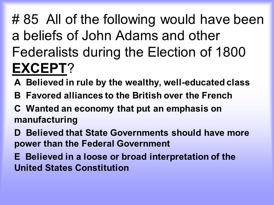 # 85 All of the following would have been a beliefs of John Adams and other Federalists during the Election of 1800 EXCEPT