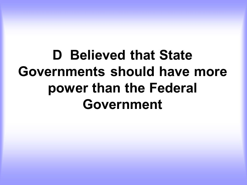 D Believed that State Governments should have more power than the Federal Government