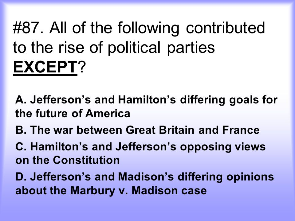 #87. All of the following contributed to the rise of political parties EXCEPT
