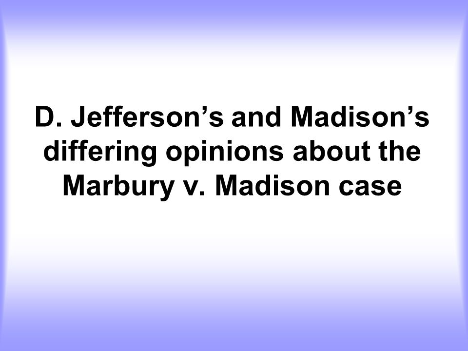 D. Jefferson's and Madison's differing opinions about the Marbury v