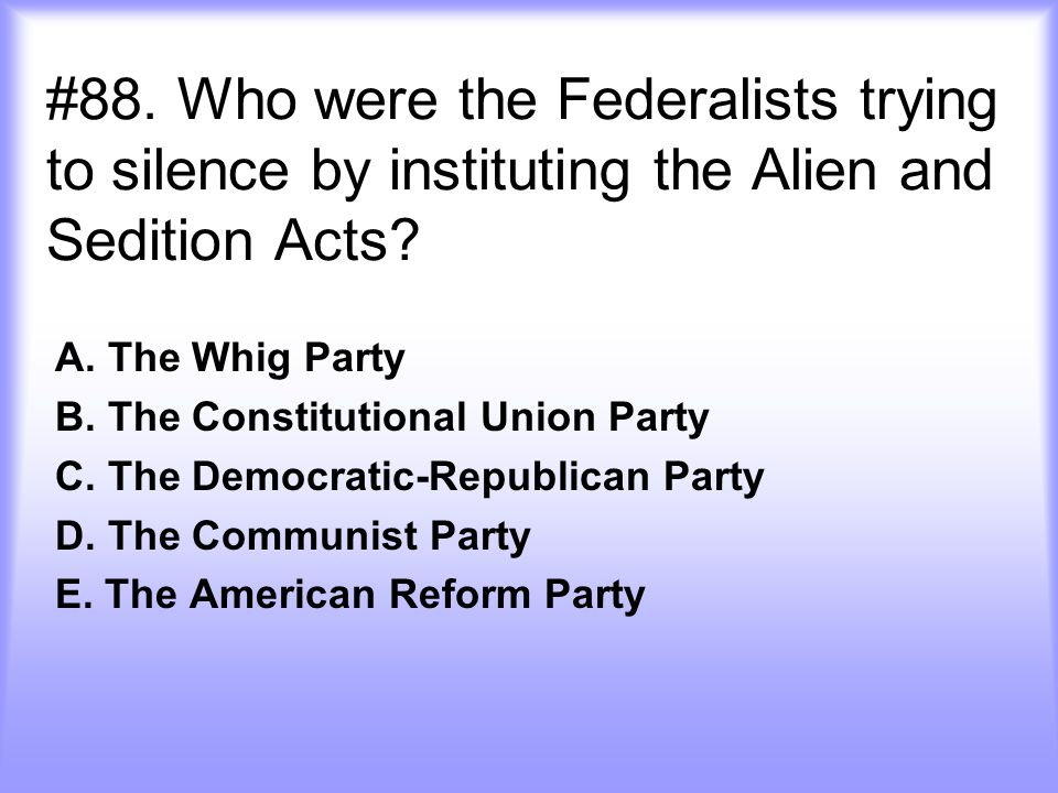 #88. Who were the Federalists trying to silence by instituting the Alien and Sedition Acts
