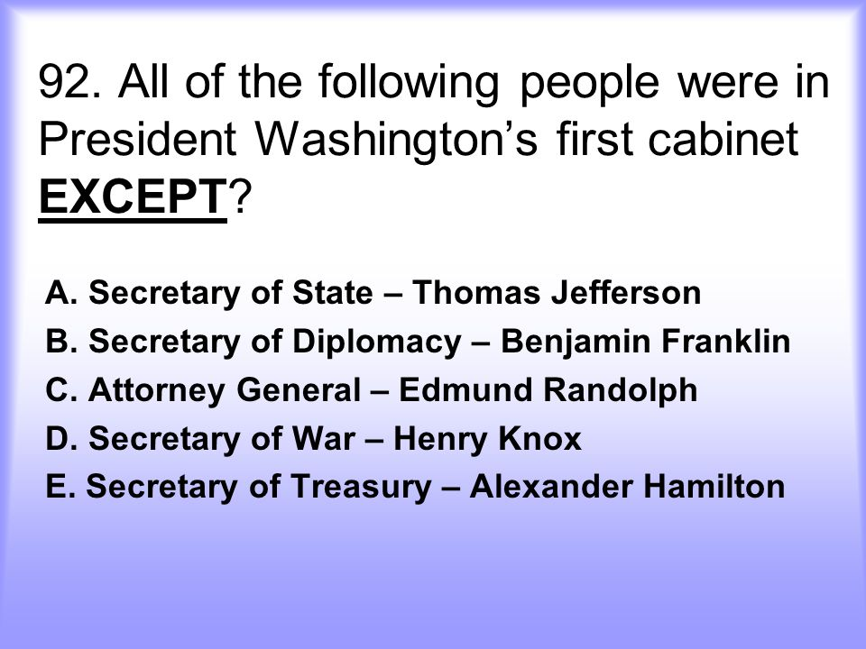 92. All of the following people were in President Washington's first cabinet EXCEPT